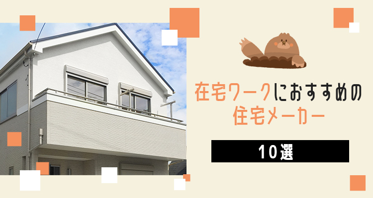 在宅ワークに対応した家を建ててくれるハウスメーカーまとめ10選!